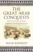 The great Arab conquests : how the spread of Islam changed the world we live in / Hugh Kennedy.