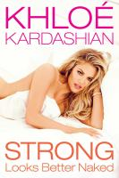 Strong looks better naked / Khloé Kardashian ; [jacket photographs and photo insert by Steven Gomillion].