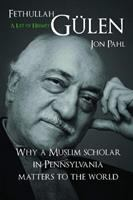 Fethullah Gülen : a life of hizmet : why a Muslim scholar in Pennsylvania matters to the world / Jon Pahl.
