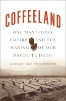 Coffeeland : one man's dark empire and the making of our favorite drug / Augustine Sedgewick.