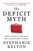 The deficit myth : modern monetary theory and how to build a better economy / Stephanie Kelton.